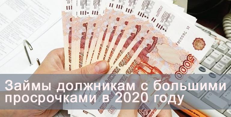 Займы должникам с большими просрочками в 2020 году